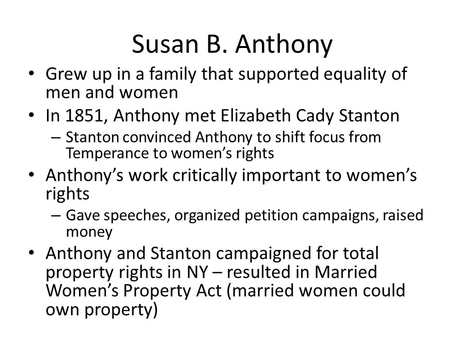 Susan B. Anthony Grew up in a family that supported equality of men and women. In 1851, Anthony met Elizabeth Cady Stanton.