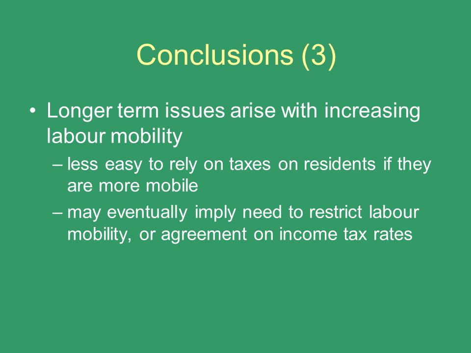 Conclusions (3) Longer term issues arise with increasing labour mobility. less easy to rely on taxes on residents if they are more mobile.