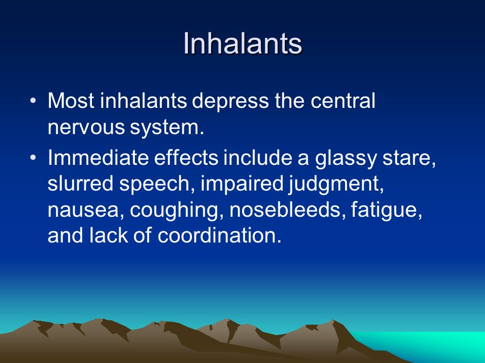 Inhalants Most inhalants depress the central nervous system.