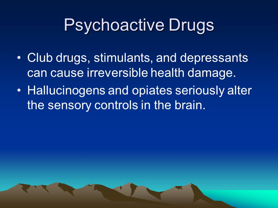 Psychoactive Drugs Club drugs, stimulants, and depressants can cause irreversible health damage.