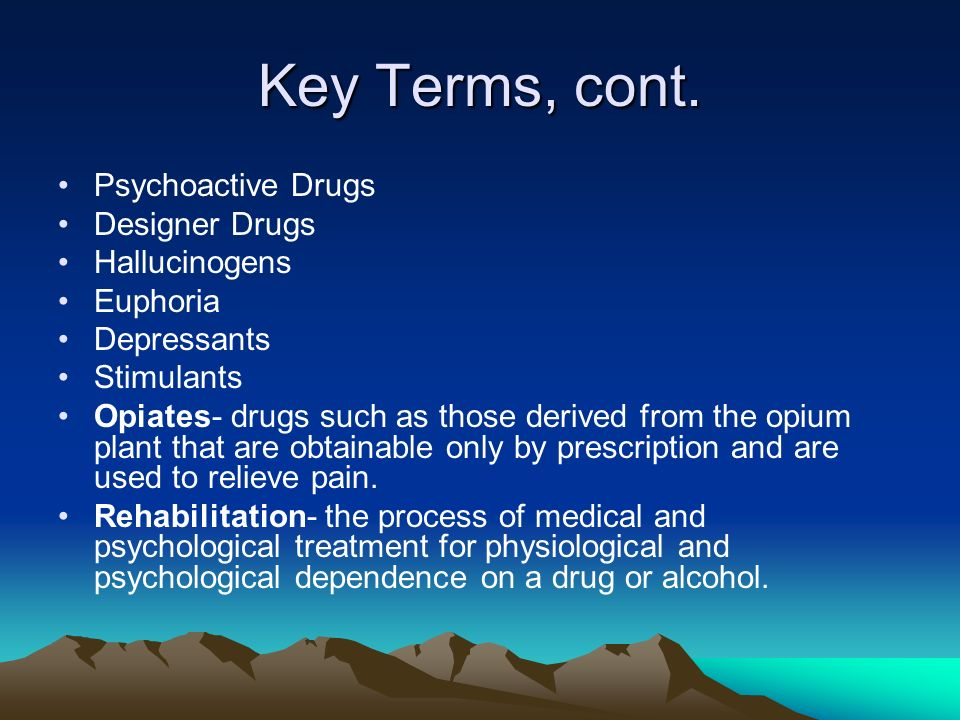 Key Terms, cont. Psychoactive Drugs Designer Drugs Hallucinogens