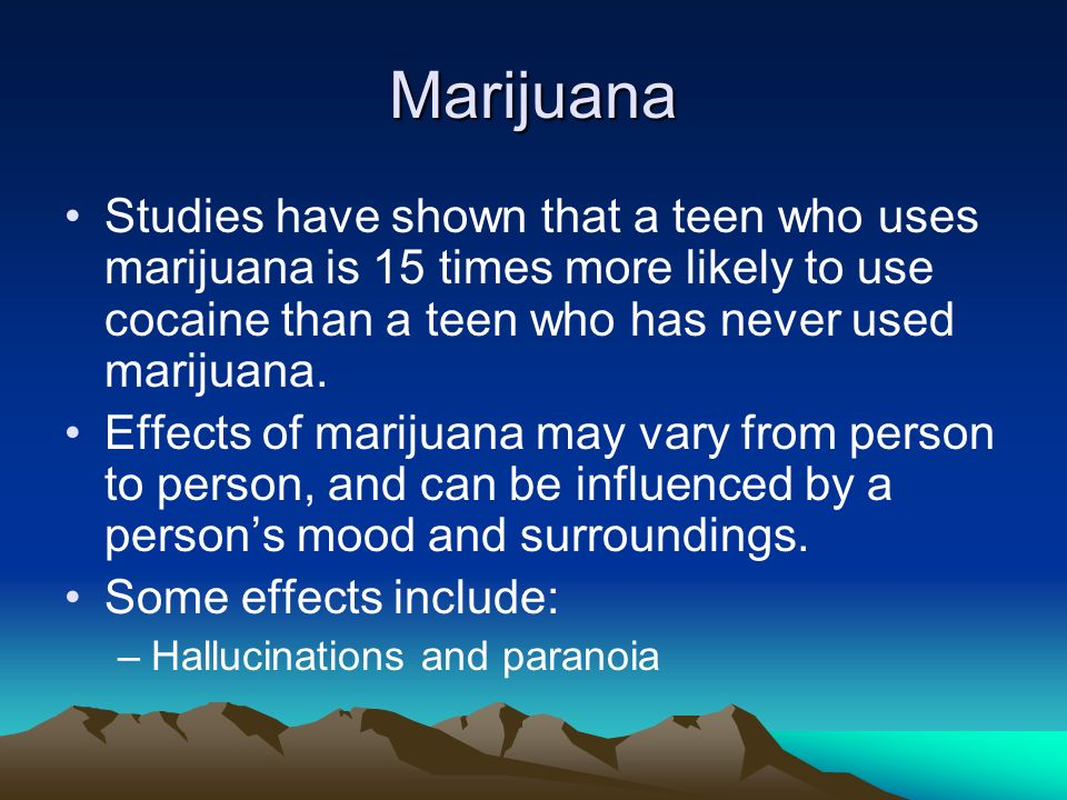 Marijuana Studies have shown that a teen who uses marijuana is 15 times more likely to use cocaine than a teen who has never used marijuana.