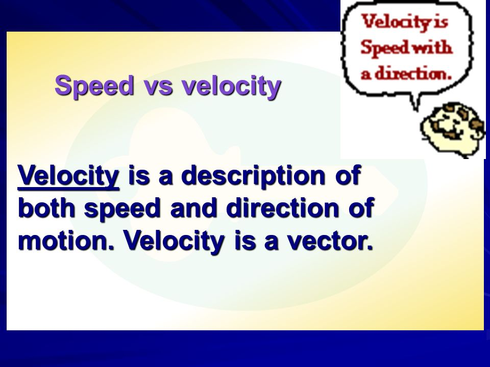 Speed vs velocity Velocity is a description of both speed and direction of motion.