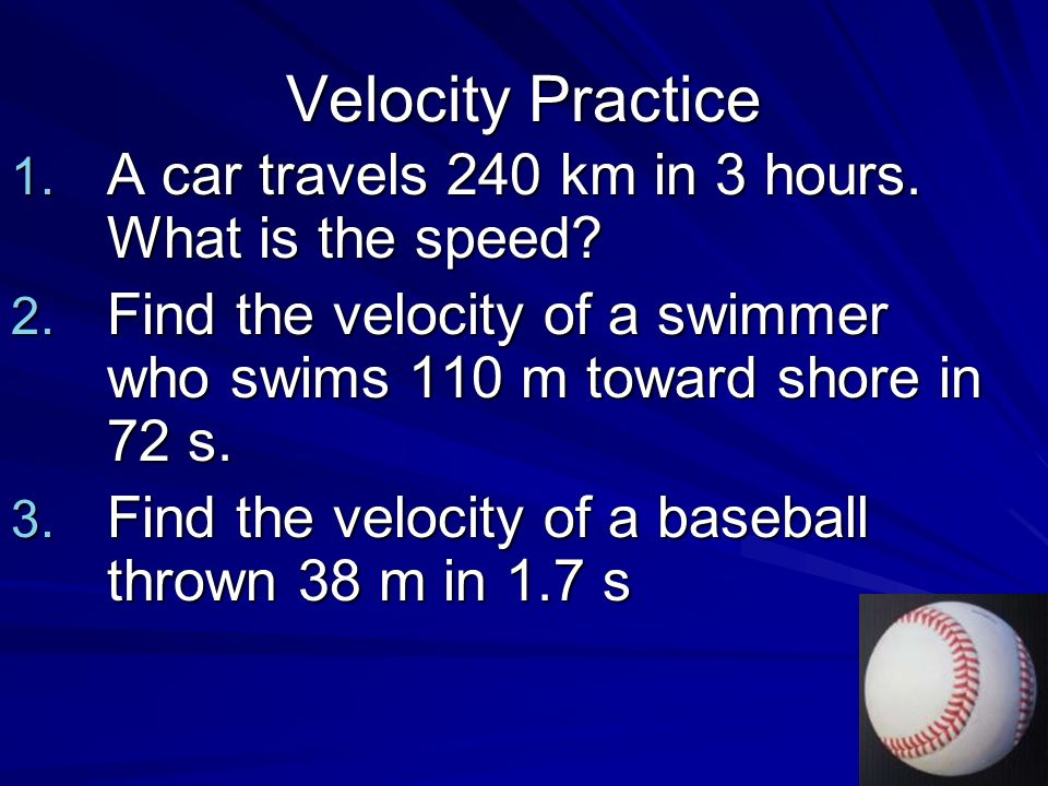 Velocity Practice A car travels 240 km in 3 hours. What is the speed
