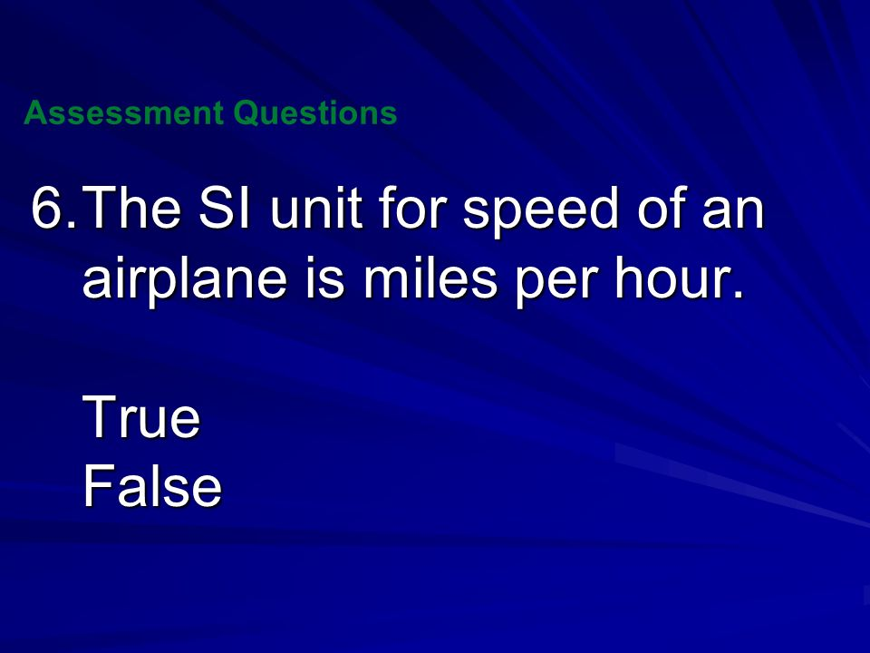 6. The SI unit for speed of an airplane is miles per hour. True False