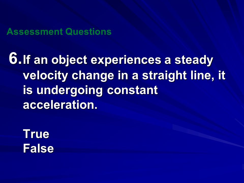 Assessment Questions 6. If an object experiences a steady velocity change in a straight line, it is undergoing constant acceleration.