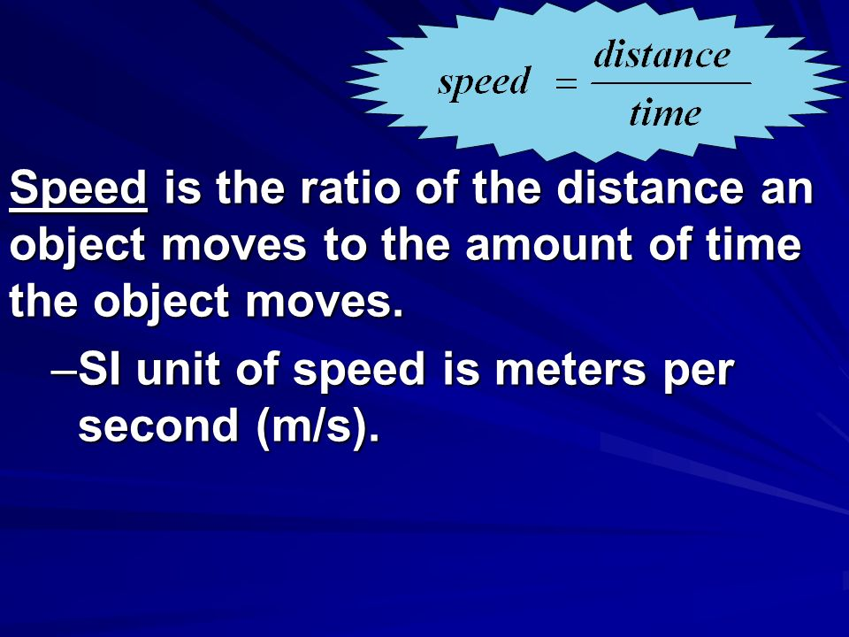 Speed is the ratio of the distance an object moves to the amount of time the object moves.
