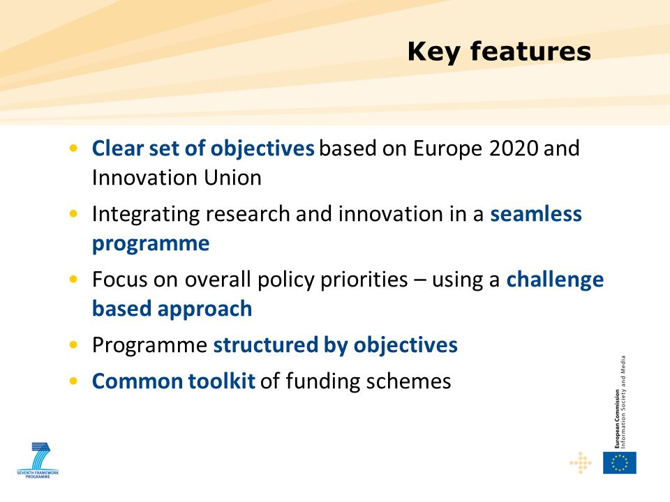 Key features Clear set of objectives based on Europe 2020 and Innovation Union. Integrating research and innovation in a seamless programme.