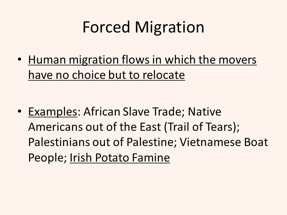 Forced Migration Human migration flows in which the movers have no choice but to relocate.