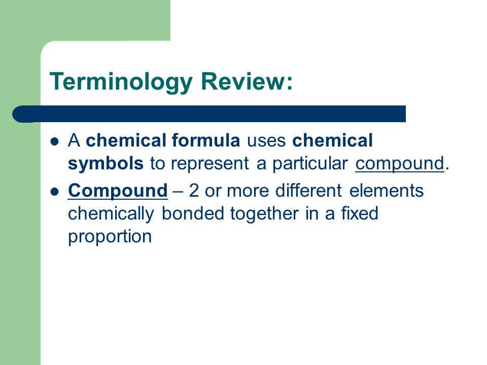 Terminology Review: A chemical formula uses chemical symbols to represent a particular compound.