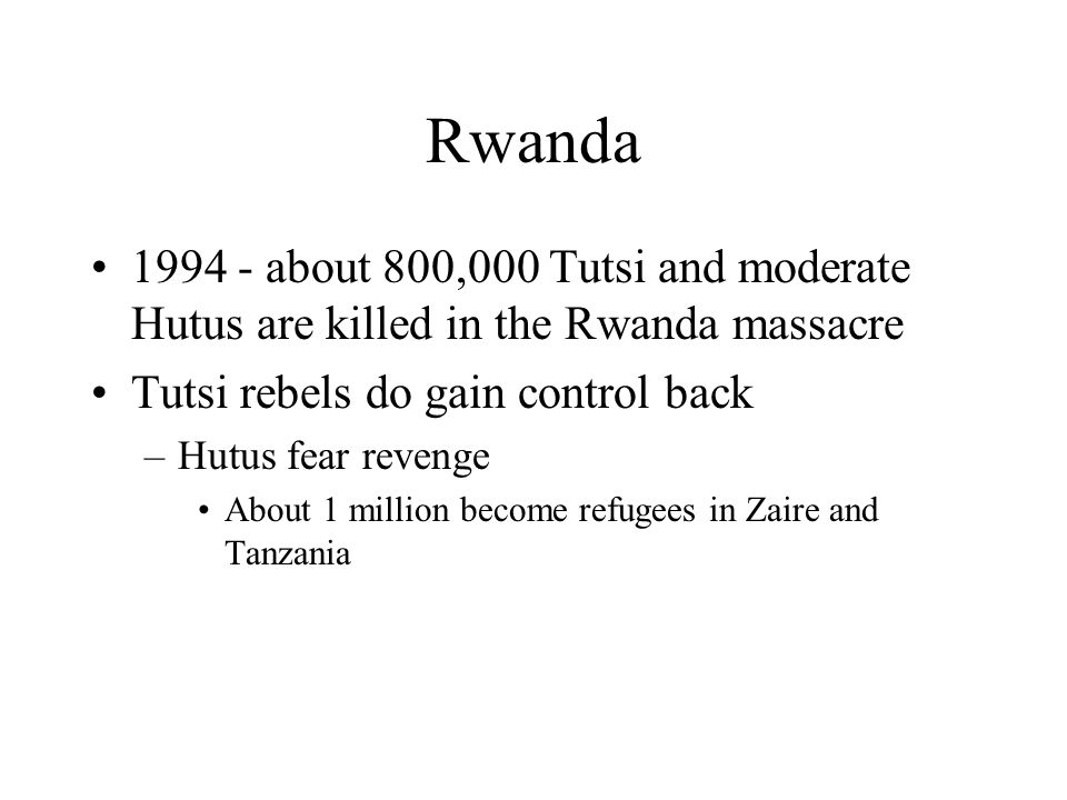 Rwanda about 800,000 Tutsi and moderate Hutus are killed in the Rwanda massacre. Tutsi rebels do gain control back.