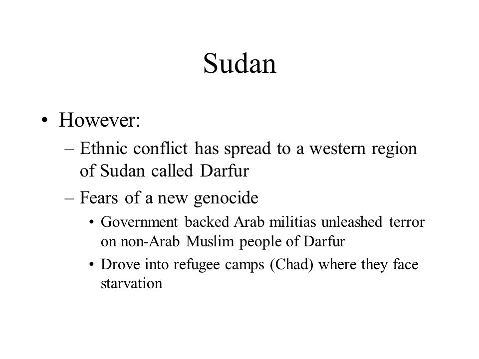 Sudan However: Ethnic conflict has spread to a western region of Sudan called Darfur. Fears of a new genocide.