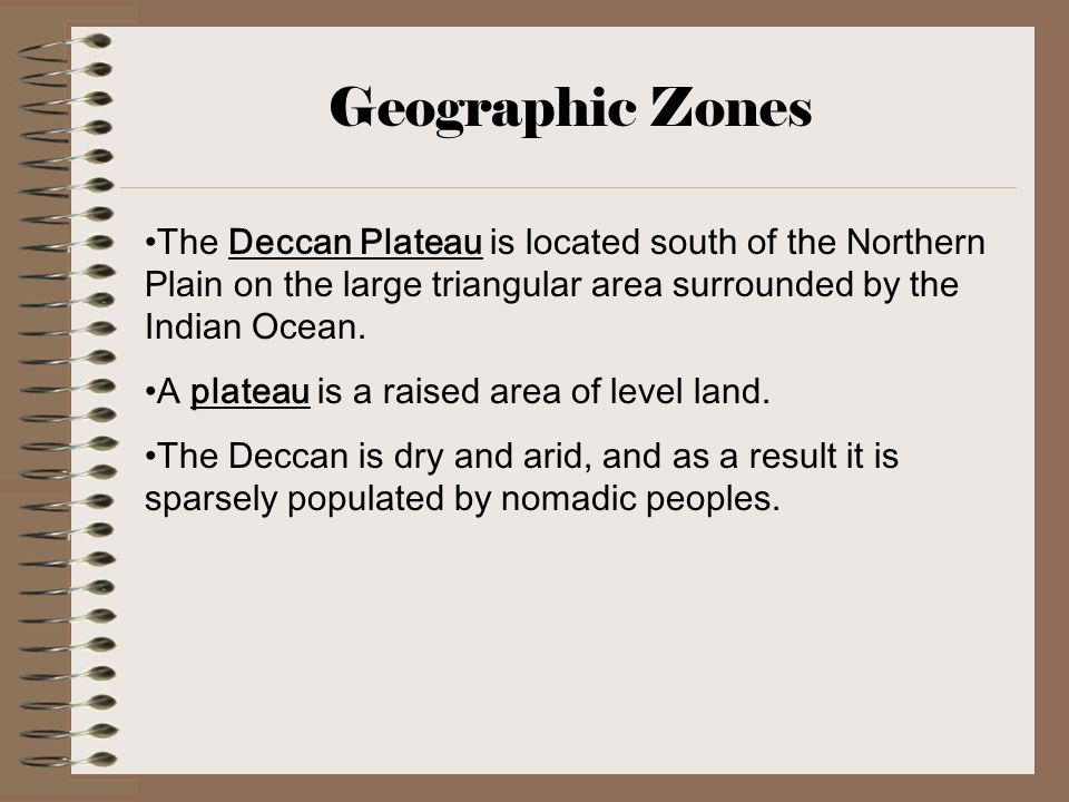 Geographic Zones The Deccan Plateau is located south of the Northern Plain on the large triangular area surrounded by the Indian Ocean.
