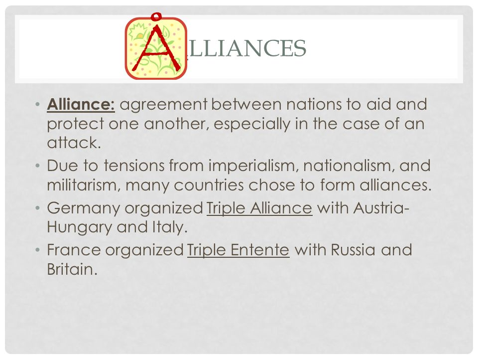 Alliances Alliance: agreement between nations to aid and protect one another, especially in the case of an attack.