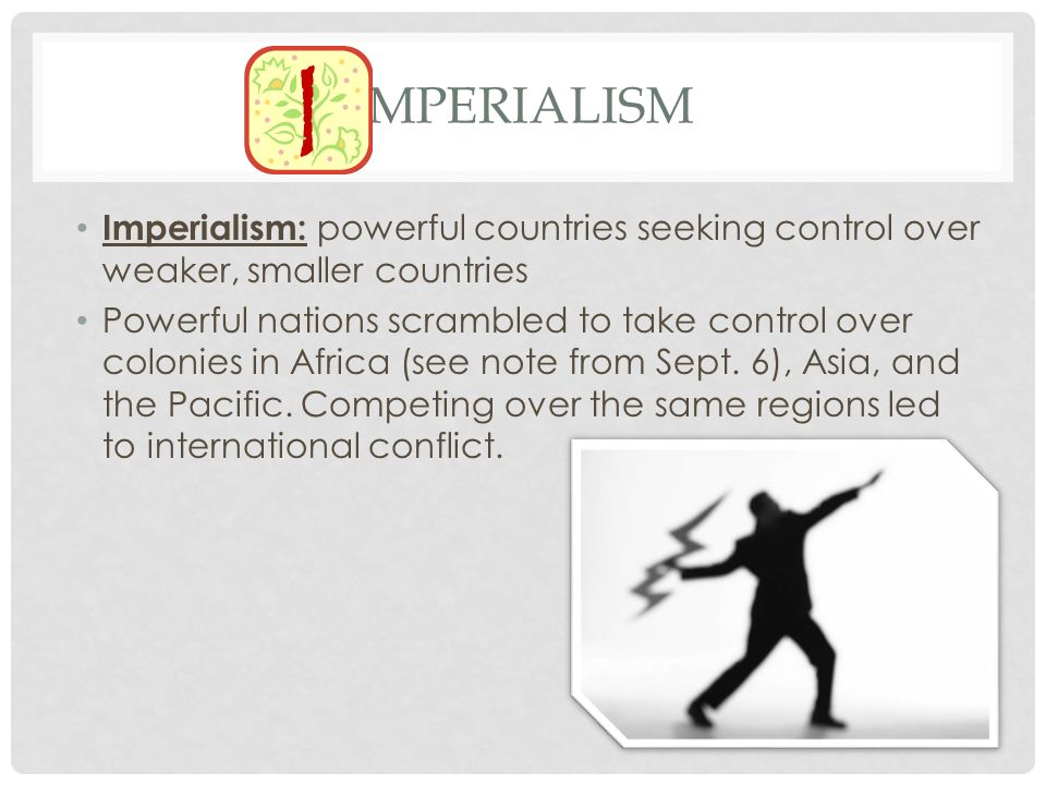 Imperialism Imperialism: powerful countries seeking control over weaker, smaller countries.