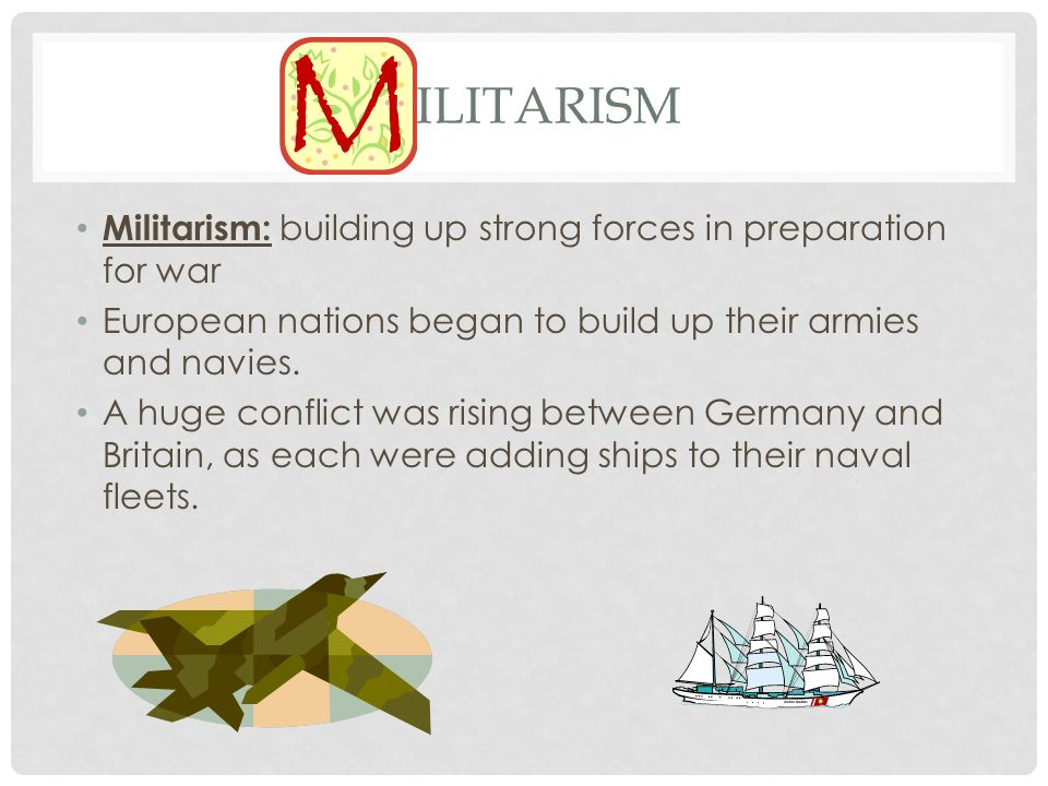 Militarism Militarism: building up strong forces in preparation for war. European nations began to build up their armies and navies.