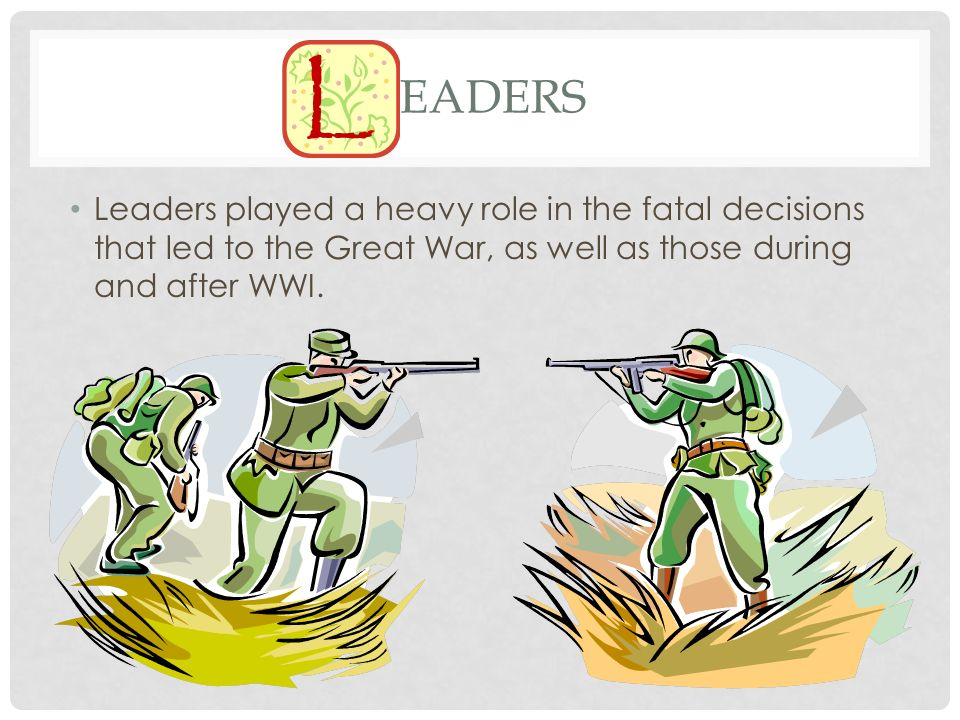 Leaders Leaders played a heavy role in the fatal decisions that led to the Great War, as well as those during and after WWI.