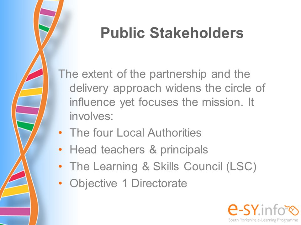 Public Stakeholders The extent of the partnership and the delivery approach widens the circle of influence yet focuses the mission. It involves: