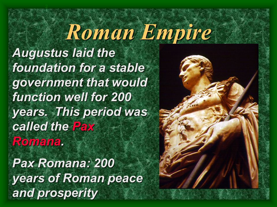 2 Roman Empire. Augustus laid the foundation for a stable government that would function well for 200 years. This period was called the Pax Romana.