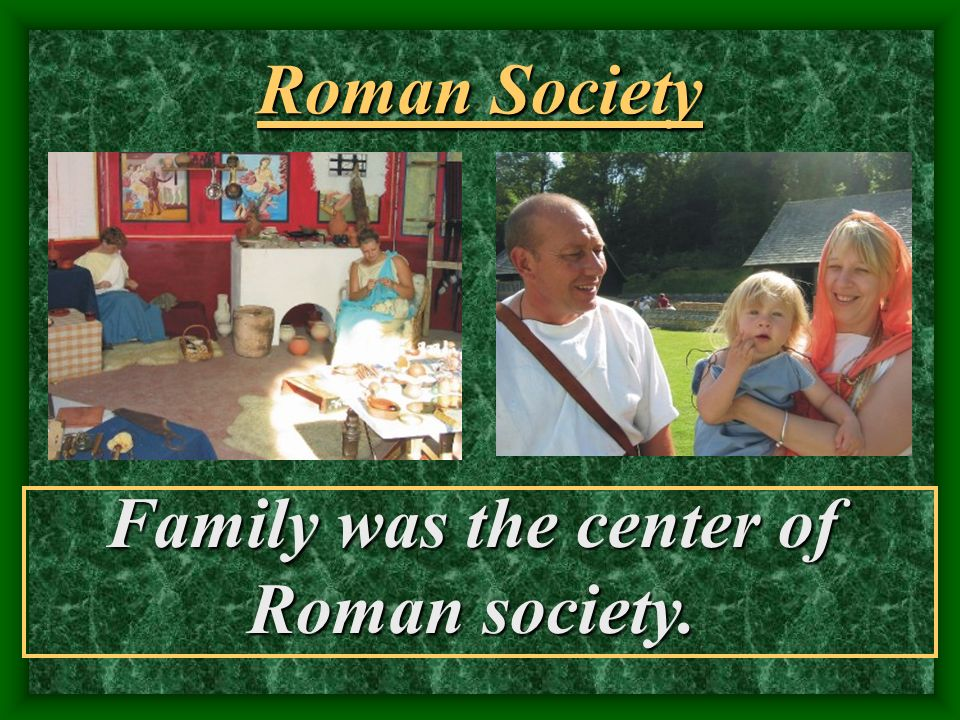 Family was the center of Roman society.