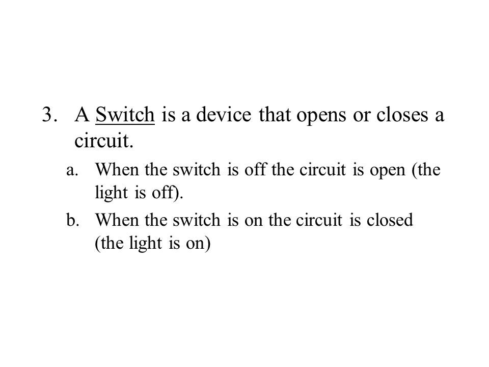 A Switch is a device that opens or closes a circuit.