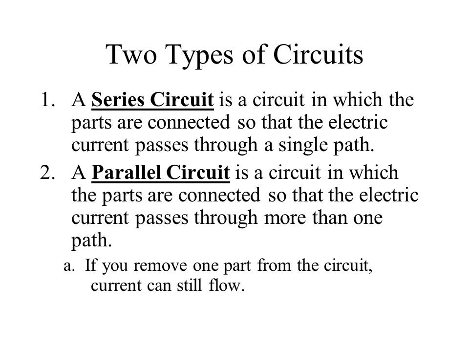 Two Types of Circuits A Series Circuit is a circuit in which the parts are connected so that the electric current passes through a single path.