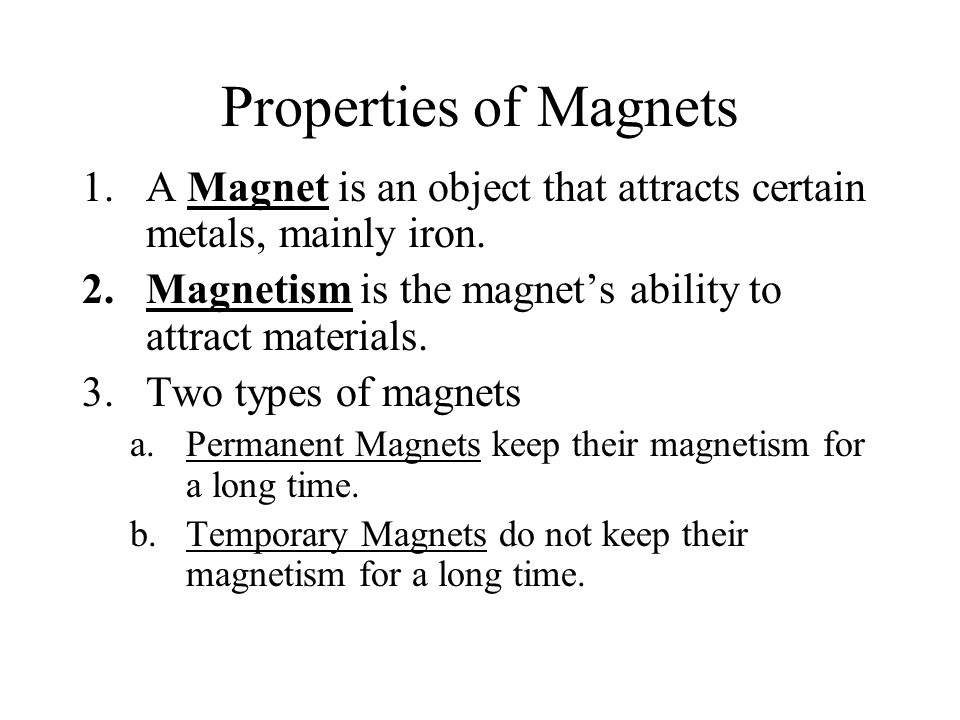 Properties of Magnets A Magnet is an object that attracts certain metals, mainly iron. Magnetism is the magnet's ability to attract materials.