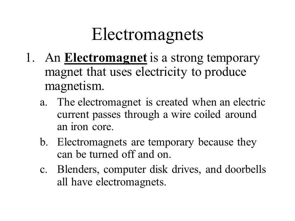 Electromagnets An Electromagnet is a strong temporary magnet that uses electricity to produce magnetism.