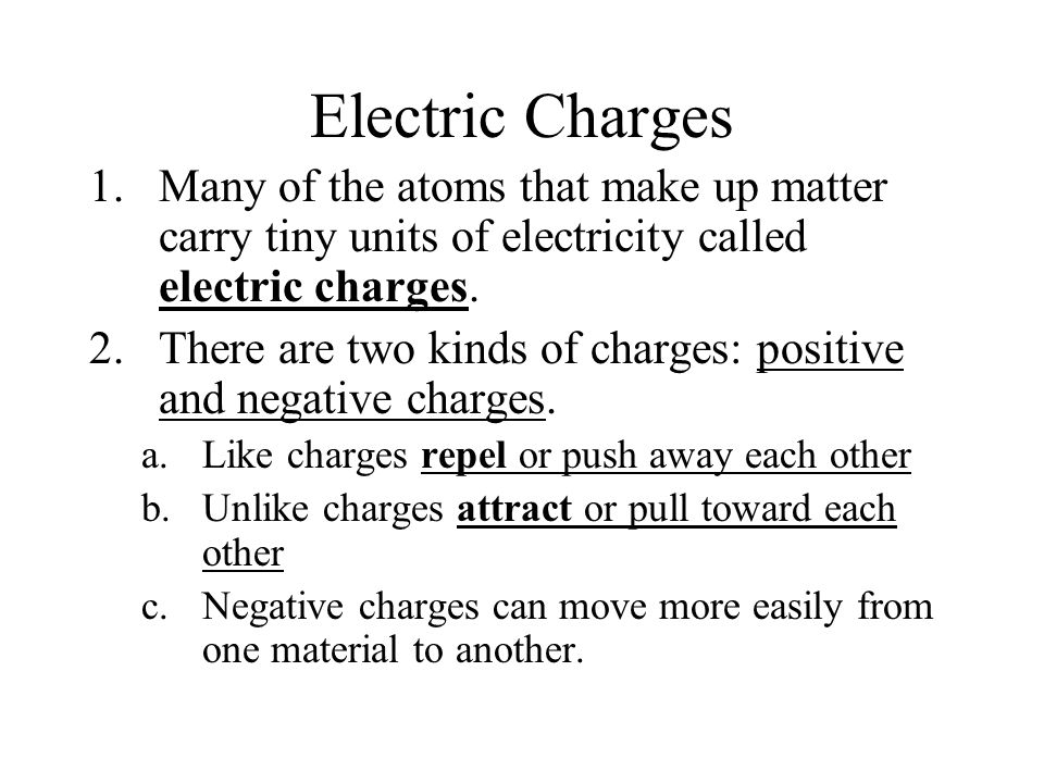Electric Charges Many of the atoms that make up matter carry tiny units of electricity called electric charges.