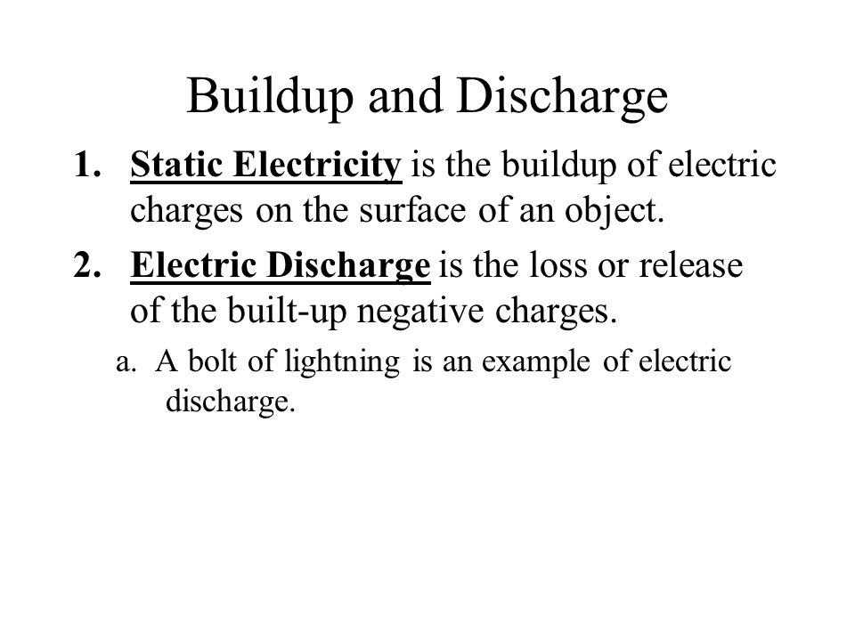 Buildup and Discharge Static Electricity is the buildup of electric charges on the surface of an object.