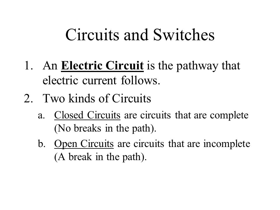 Circuits and Switches An Electric Circuit is the pathway that electric current follows. Two kinds of Circuits.