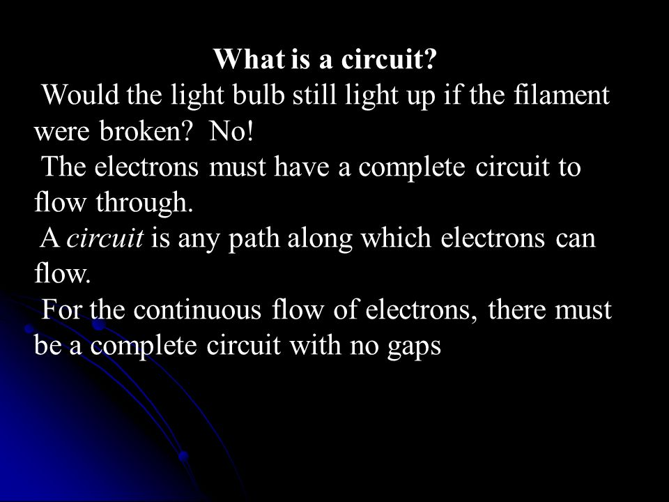 What is a circuit Would the light bulb still light up if the filament were broken No! The electrons must have a complete circuit to flow through.