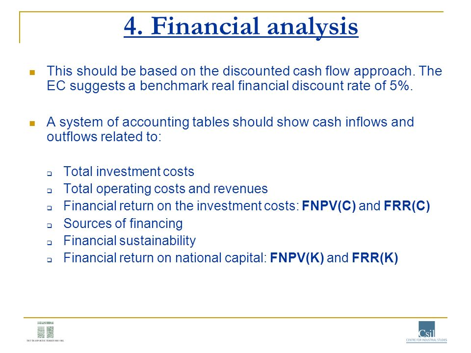 4. Financial analysis This should be based on the discounted cash flow approach. The EC suggests a benchmark real financial discount rate of 5%.