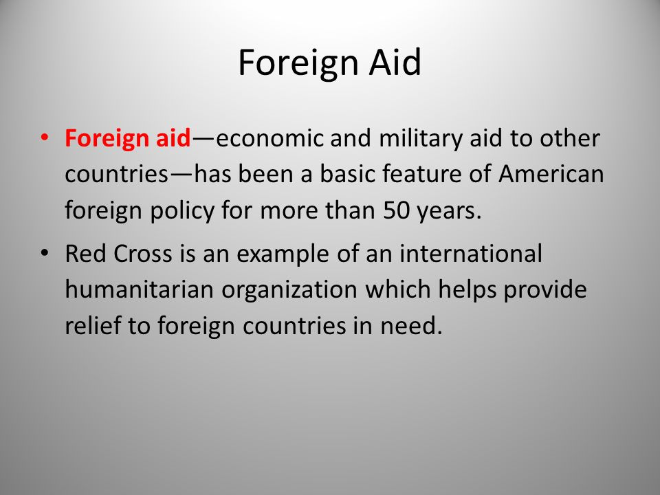 Foreign Aid Foreign aid—economic and military aid to other countries—has been a basic feature of American foreign policy for more than 50 years.