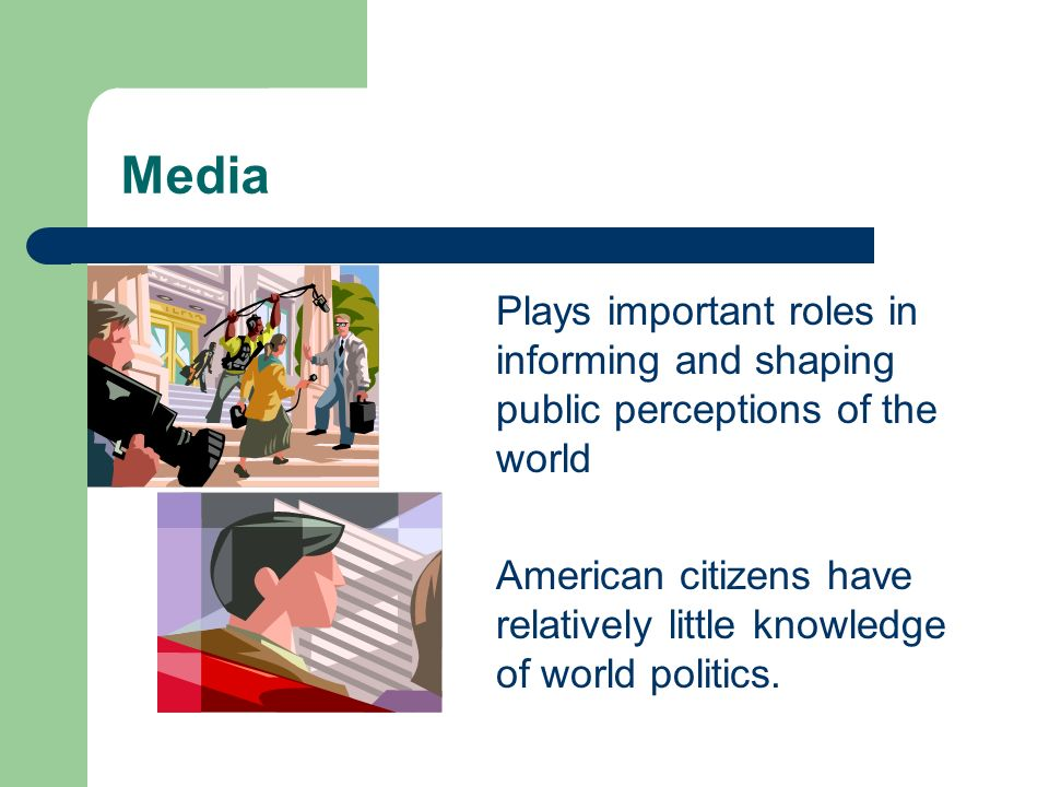 Media Plays important roles in informing and shaping public perceptions of the world.