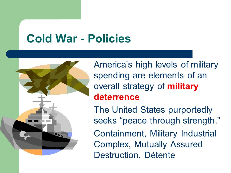 Cold War - Policies America's high levels of military spending are elements of an overall strategy of military deterrence.