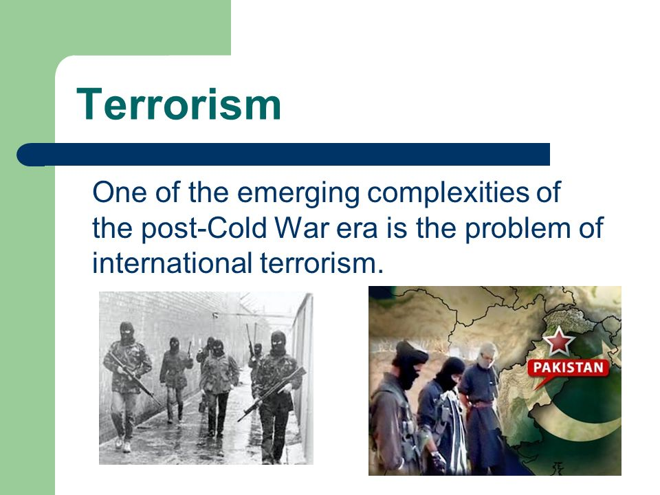 Terrorism One of the emerging complexities of the post-Cold War era is the problem of international terrorism.