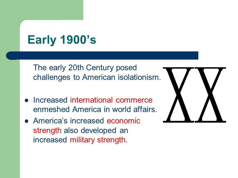 Early 1900's The early 20th Century posed challenges to American isolationism. Increased international commerce enmeshed America in world affairs.