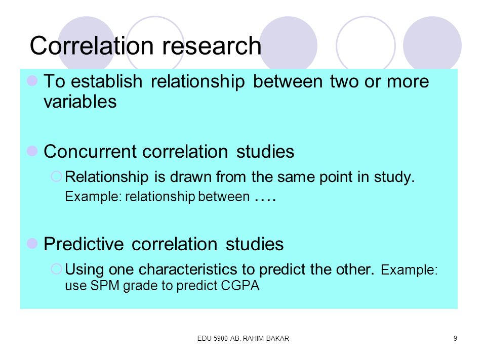 Correlation research To establish relationship between two or more variables. Concurrent correlation studies.
