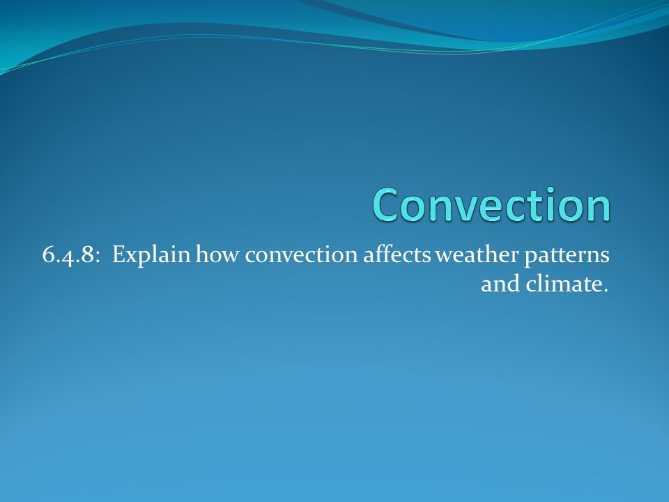 6.4.8: Explain how convection affects weather patterns and climate.