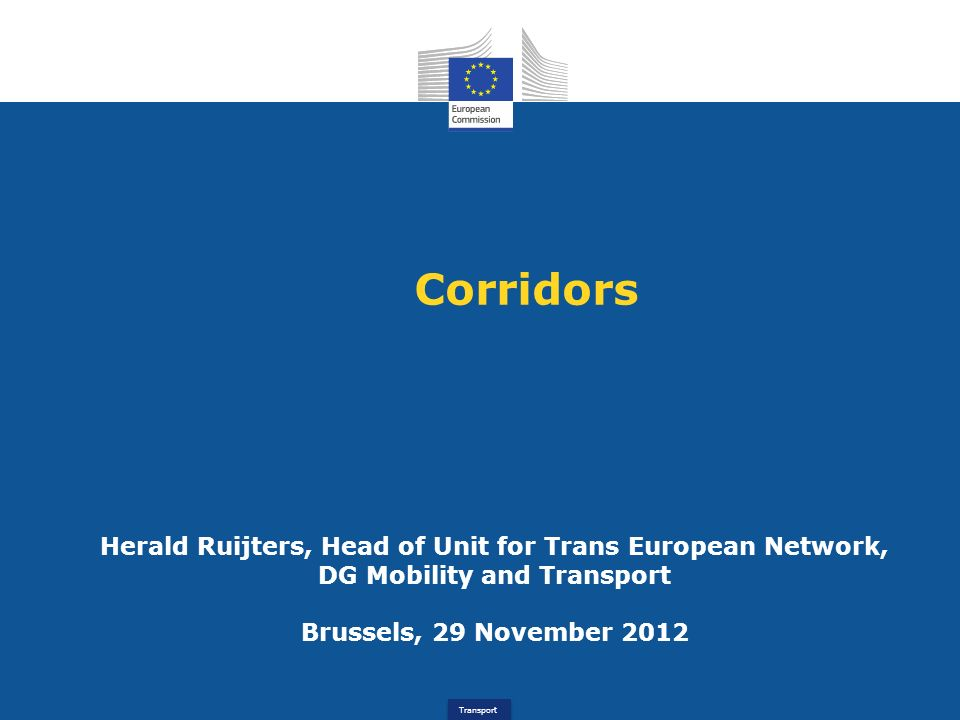 Corridors Herald Ruijters, Head of Unit for Trans European Network, DG Mobility and Transport Brussels, 29 November 2012.