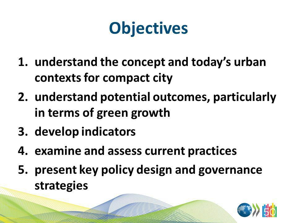 Objectives understand the concept and today's urban contexts for compact city. understand potential outcomes, particularly in terms of green growth.