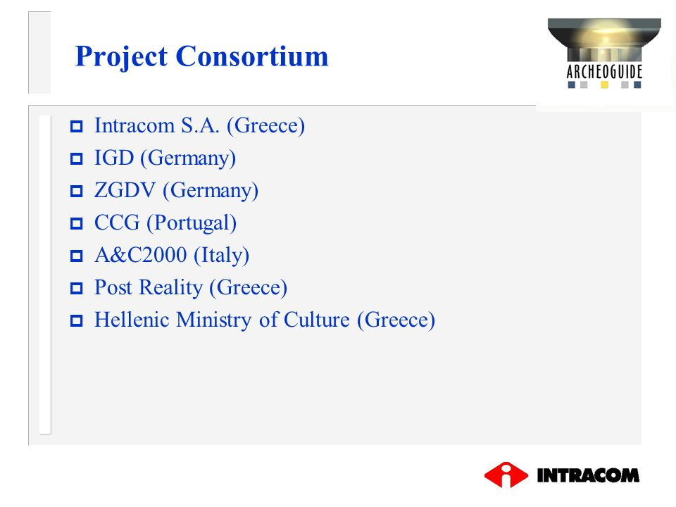 Project Consortium Intracom S.A. (Greece) IGD (Germany) ZGDV (Germany)