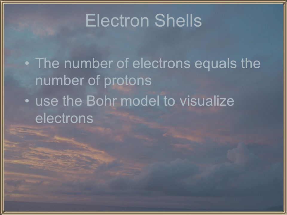 Electron Shells The number of electrons equals the number of protons