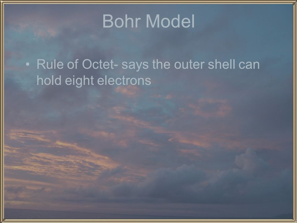 Bohr Model Rule of Octet- says the outer shell can hold eight electrons