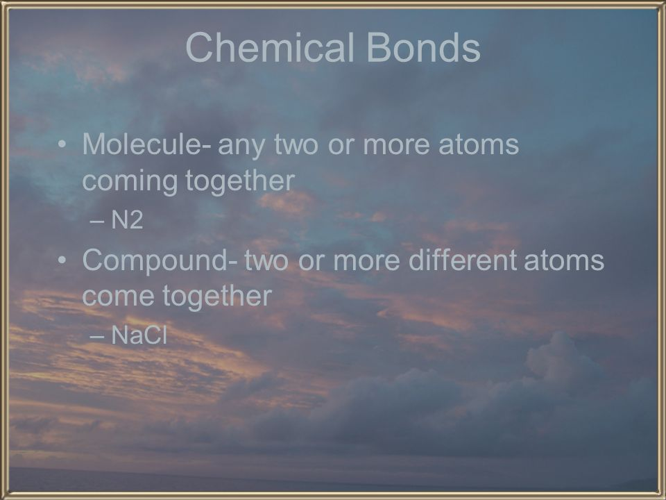 Chemical Bonds Molecule- any two or more atoms coming together