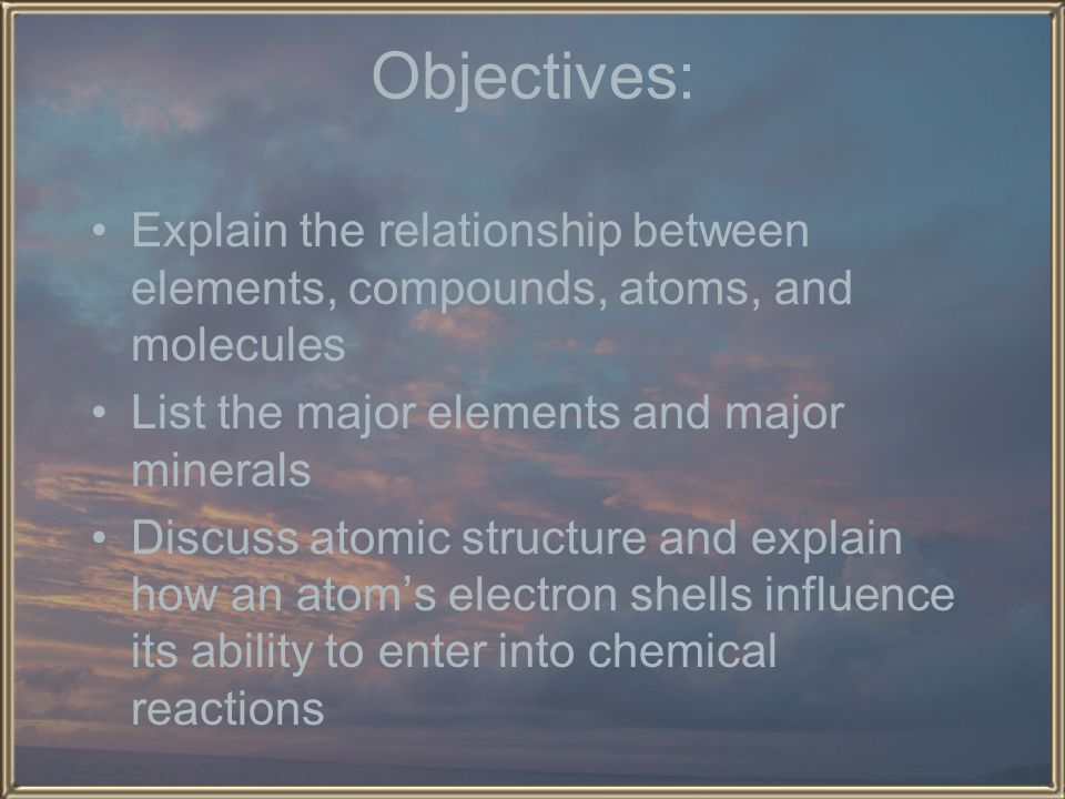 Objectives: Explain the relationship between elements, compounds, atoms, and molecules. List the major elements and major minerals.