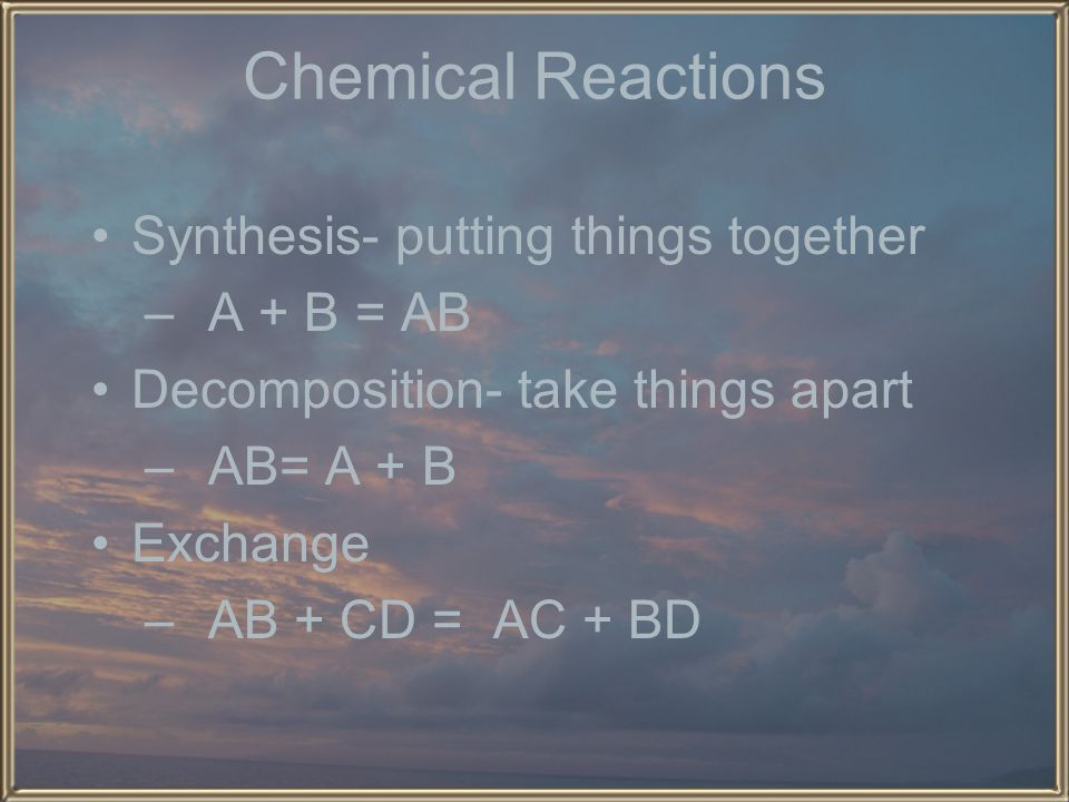 Chemical Reactions Synthesis- putting things together A + B = AB