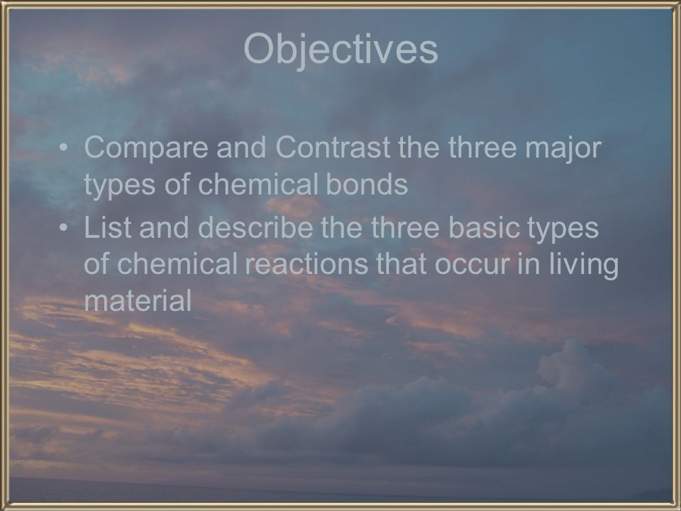 Objectives Compare and Contrast the three major types of chemical bonds.
