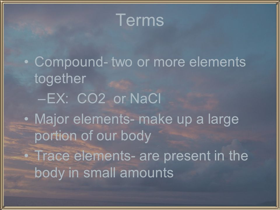 Terms Compound- two or more elements together EX: CO2 or NaCl